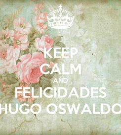 Poster: KEEP CALM AND FELICIDADES HUGO OSWALDO