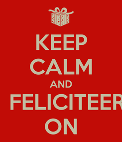 Poster: KEEP CALM AND   FELICITEER ON