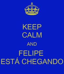 Poster: KEEP CALM AND FELIPE  ESTÁ CHEGANDO