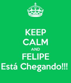 Poster: KEEP CALM AND FELIPE Está Chegando!!!