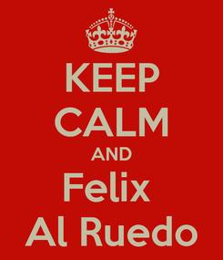 Poster: KEEP CALM AND Felix  Al Ruedo