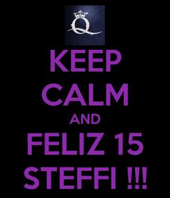 Poster: KEEP CALM AND FELIZ 15 STEFFI !!!