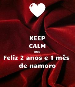 Poster: KEEP CALM AND Feliz 2 anos e 1 mês  de namoro