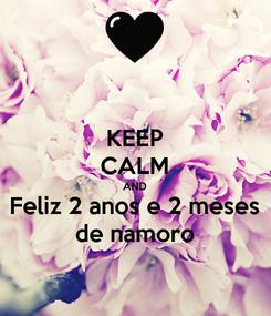 Poster: KEEP CALM AND Feliz 2 anos e 2 meses de namoro