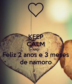 Poster: KEEP CALM AND Feliz 2 anos e 3 meses de namoro