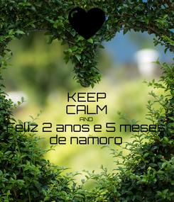 Poster: KEEP CALM AND Feliz 2 anos e 5 meses de namoro