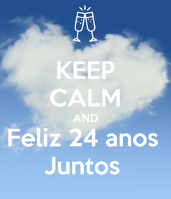 Poster: KEEP CALM AND Feliz 24 anos  Juntos