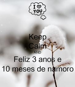Poster: Keep Calm AND Feliz 3 anos e 10 meses de namoro