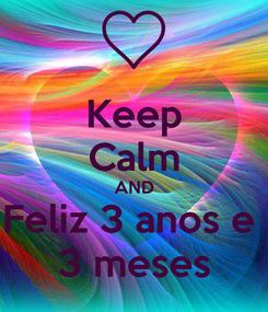 Poster: Keep Calm AND Feliz 3 anos e  3 meses