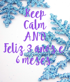 Poster: Keep Calm AND Feliz 3 anos e  6 meses
