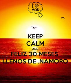 Poster: KEEP CALM AND FELIZ 30 MESES  LLENOS DE .NAMORO