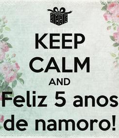 Poster: KEEP CALM AND Feliz 5 anos de namoro!