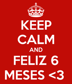 Poster: KEEP CALM AND FELIZ 6 MESES <3