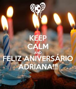 Poster: KEEP CALM AND FELIZ ANIVERSÁRIO ADRIANA!!!