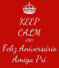 Poster: KEEP CALM AND Feliz Aniversário Amiga Pri