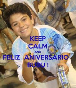 Poster: KEEP CALM AND FELIZ  ANIVERSÁRIO   BUBU !