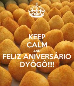 Poster: KEEP CALM AND FELIZ ANIVERSÁRIO DYÔGÔ!!!!
