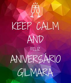 Poster: KEEP CALM AND FELIZ ANIVERSÁRIO GILMARA