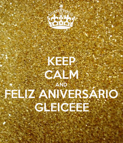 Poster: KEEP CALM AND FELIZ ANIVERSÁRIO GLEICEEE