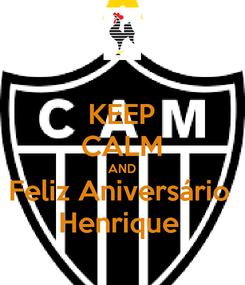 Poster: KEEP CALM AND Feliz Aniversário  Henrique