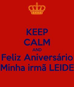 Poster: KEEP CALM AND Feliz Aniversário Minha irmã LEIDE