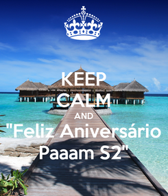 "Poster: KEEP CALM AND ""Feliz Aniversário Paaam S2"""