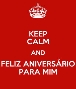 Poster: KEEP CALM AND FELIZ ANIVERSÁRIO PARA MIM