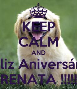 Poster: KEEP CALM AND Feliz Aniversário RENATA !!!!!