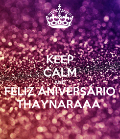Poster: KEEP CALM AND FELIZ ANIVERSÁRIO THAYNARAAA
