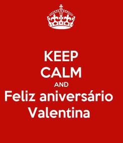 Poster: KEEP CALM AND Feliz aniversário  Valentina
