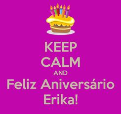 Poster: KEEP CALM AND Feliz Aniversário Erika!