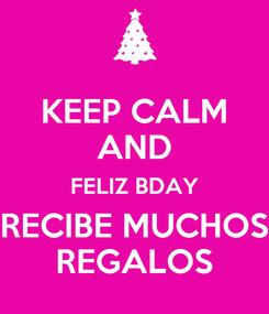 Poster: KEEP CALM AND FELIZ BDAY RECIBE MUCHOS REGALOS