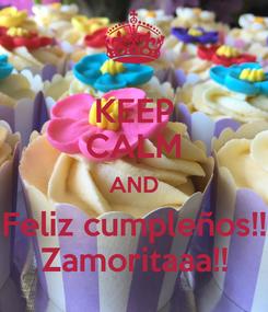 Poster: KEEP CALM AND Feliz cumpleños!! Zamoritaaa!!
