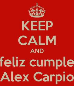 Poster: KEEP CALM AND feliz cumple Alex Carpio