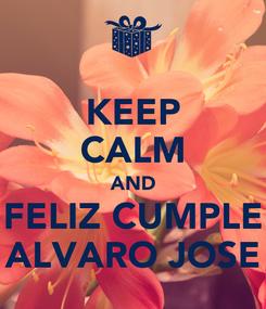 Poster: KEEP CALM AND FELIZ CUMPLE ALVARO JOSE