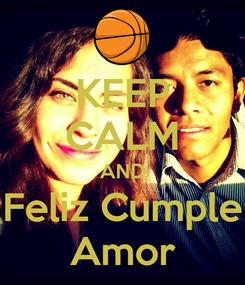 Poster: KEEP CALM AND Feliz Cumple Amor