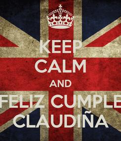 Poster: KEEP CALM AND FELIZ CUMPLE CLAUDIÑA