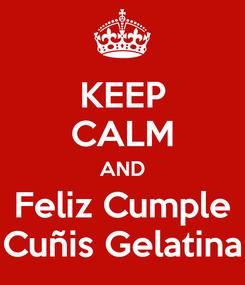 Poster: KEEP CALM AND Feliz Cumple Cuñis Gelatina