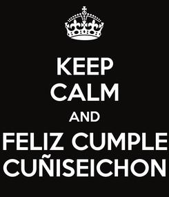 Poster: KEEP CALM AND FELIZ CUMPLE CUÑISEICHON