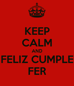 Poster: KEEP CALM AND FELIZ CUMPLE FER