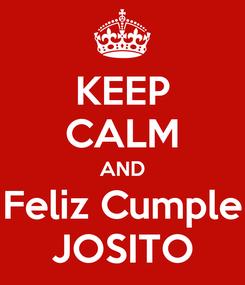 Poster: KEEP CALM AND Feliz Cumple JOSITO