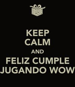 Poster: KEEP CALM AND FELIZ CUMPLE JUGANDO WOW
