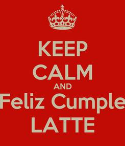 Poster: KEEP CALM AND Feliz Cumple LATTE