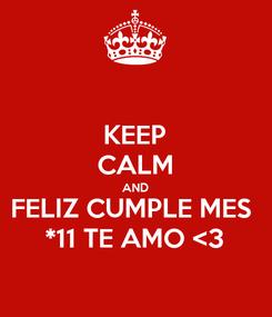 Poster: KEEP CALM AND FELIZ CUMPLE MES  *11 TE AMO <3