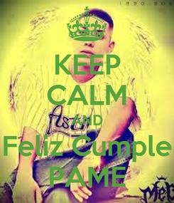Poster: KEEP CALM AND Feliz Cumple PAME
