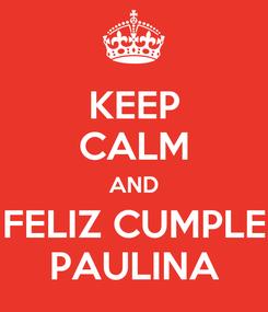 Poster: KEEP CALM AND FELIZ CUMPLE PAULINA