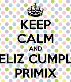 Poster: KEEP CALM AND FELIZ CUMPLE PRIMIX