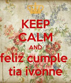 Poster: KEEP CALM AND feliz cumple  tia ivonne