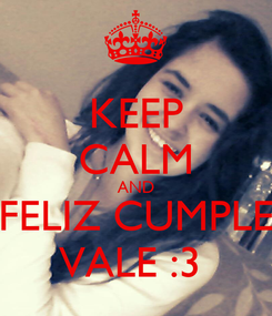 Poster: KEEP CALM AND FELIZ CUMPLE VALE :3