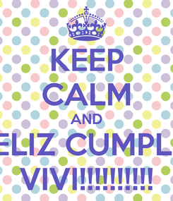 Poster: KEEP CALM AND FELIZ CUMPLE  VIVI!!!!!!!!!!